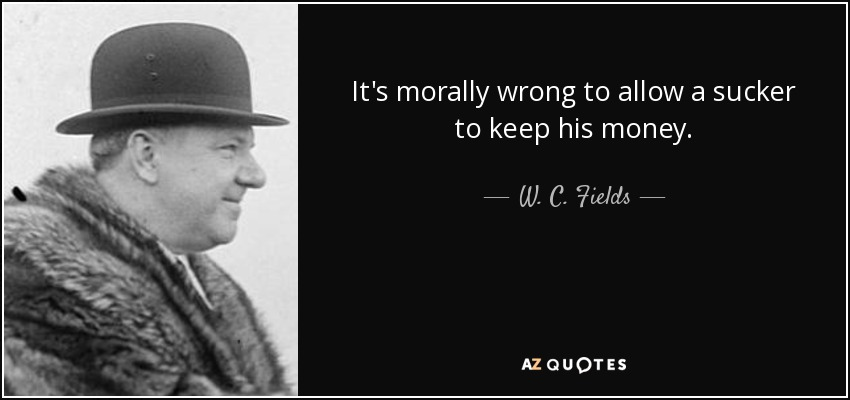 It's morally wrong to allow a sucker to keep his money. - W. C. Fields
