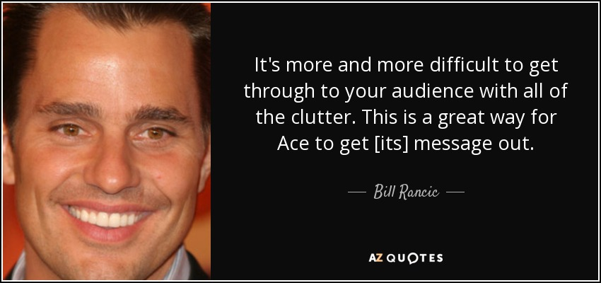 It's more and more difficult to get through to your audience with all of the clutter. This is a great way for Ace to get [its] message out. - Bill Rancic