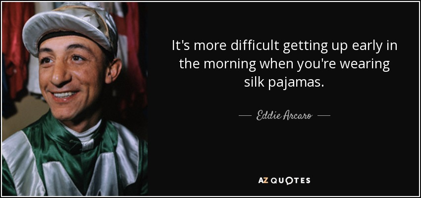 It's more difficult getting up early in the morning when you're wearing silk pajamas. - Eddie Arcaro