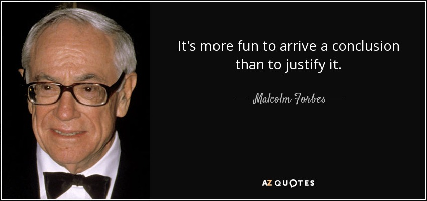 It's more fun to arrive a conclusion than to justify it. - Malcolm Forbes