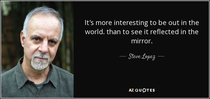 It's more interesting to be out in the world. than to see it reflected in the mirror. - Steve Lopez