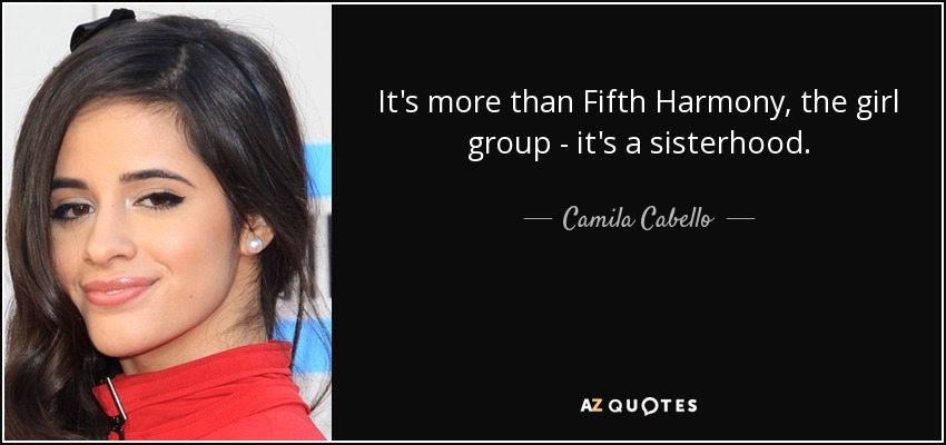 It's more than Fifth Harmony, the girl group - it's a sisterhood. - Camila Cabello