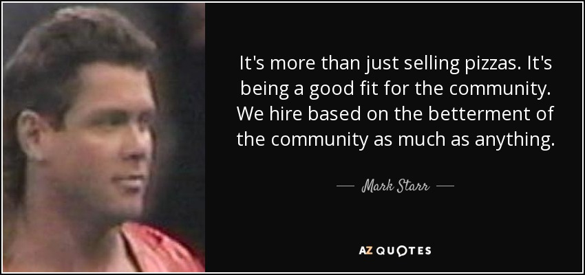 It's more than just selling pizzas. It's being a good fit for the community. We hire based on the betterment of the community as much as anything. - Mark Starr