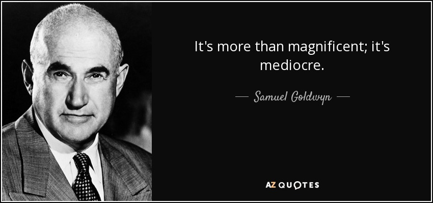 It's more than magnificent; it's mediocre. - Samuel Goldwyn