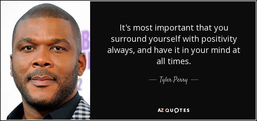 It's most important that you surround yourself with positivity always, and have it in your mind at all times. - Tyler Perry