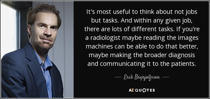 It's most useful to think about not jobs but tasks. And within any given job, there are lots of different tasks. If you're a radiologist maybe reading the images machines can be able to do that better, maybe making the broader diagnosis and communicating it to the patients. - Erik Brynjolfsson