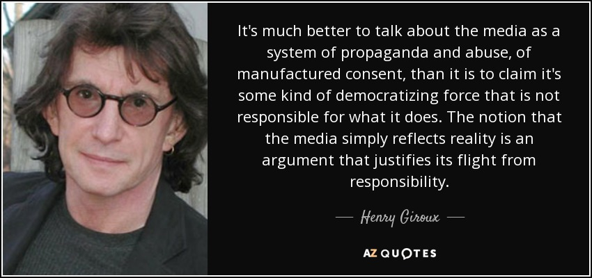 It's much better to talk about the media as a system of propaganda and abuse, of manufactured consent, than it is to claim it's some kind of democratizing force that is not responsible for what it does. The notion that the media simply reflects reality is an argument that justifies its flight from responsibility. - Henry Giroux