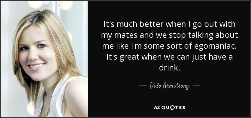 It's much better when I go out with my mates and we stop talking about me like I'm some sort of egomaniac. It's great when we can just have a drink. - Dido Armstrong