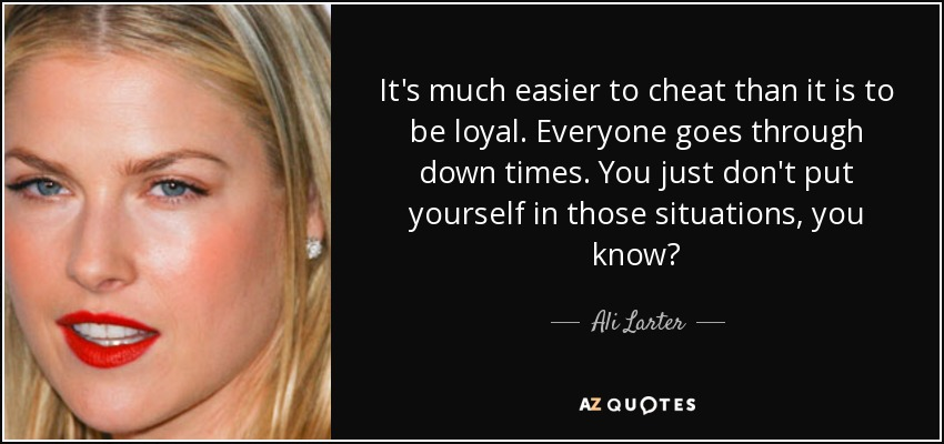 It's much easier to cheat than it is to be loyal. Everyone goes through down times. You just don't put yourself in those situations, you know? - Ali Larter