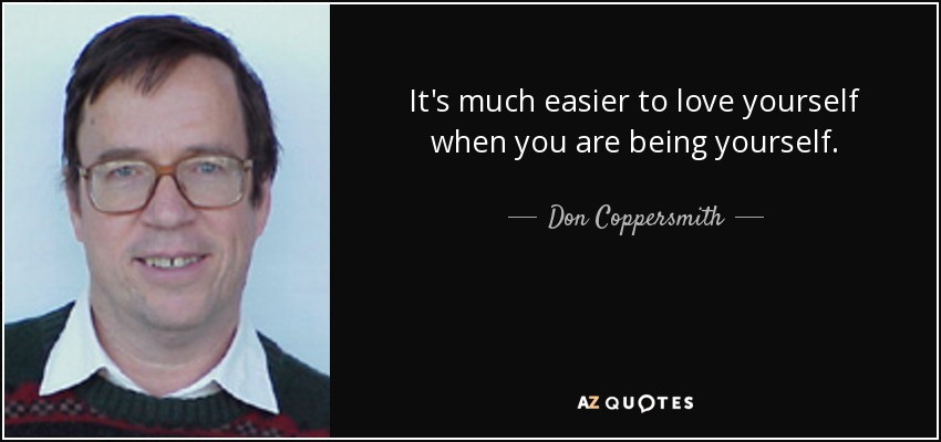 It's much easier to love yourself when you are being yourself. - Don Coppersmith