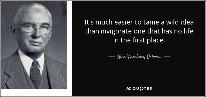 It's much easier to tame a wild idea than invigorate one that has no life in the first place. - Alex Faickney Osborn