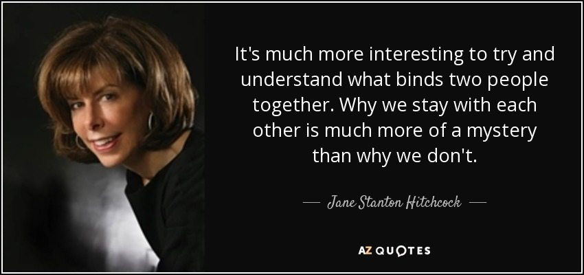 It's much more interesting to try and understand what binds two people together. Why we stay with each other is much more of a mystery than why we don't. - Jane Stanton Hitchcock