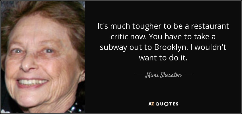 It's much tougher to be a restaurant critic now. You have to take a subway out to Brooklyn. I wouldn't want to do it. - Mimi Sheraton
