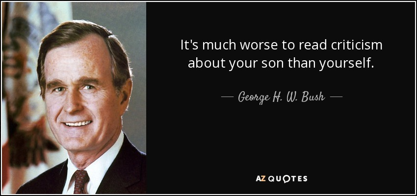 It's much worse to read criticism about your son than yourself. - George H. W. Bush