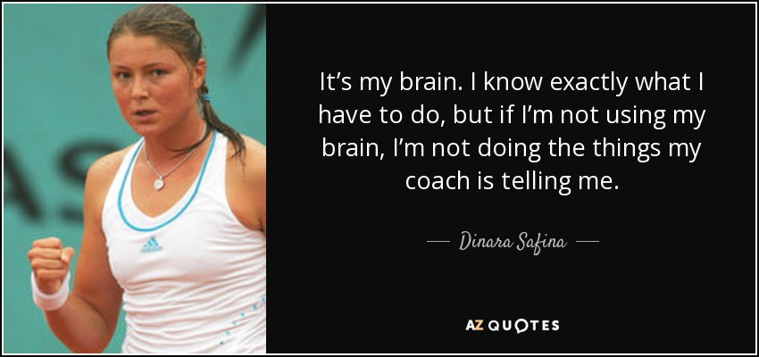 It's my brain. I know exactly what I have to do, but if I'm not using my brain, I'm not doing the things my coach is telling me. - Dinara Safina