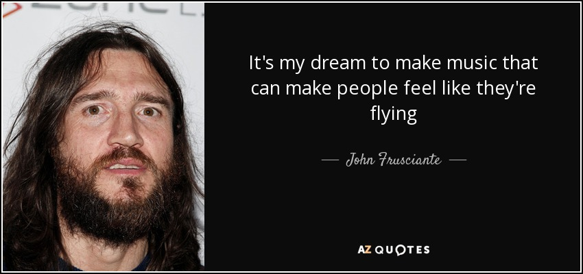 It's my dream to make music that can make people feel like they're flying - John Frusciante