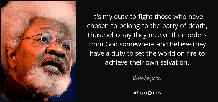It's my duty to fight those who have chosen to belong to the party of death, those who say they receive their orders from God somewhere and believe they have a duty to set the world on fire to achieve their own salvation. - Wole Soyinka