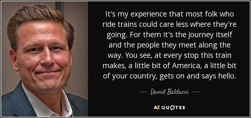 It's my experience that most folk who ride trains could care less where they're going. For them it's the journey itself and the people they meet along the way. You see, at every stop this train makes, a little bit of America, a little bit of your country, gets on and says hello. - David Baldacci