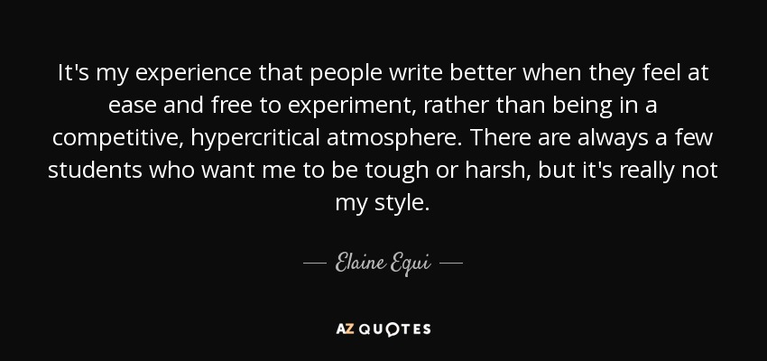 It's my experience that people write better when they feel at ease and free to experiment, rather than being in a competitive, hypercritical atmosphere. There are always a few students who want me to be tough or harsh, but it's really not my style. - Elaine Equi