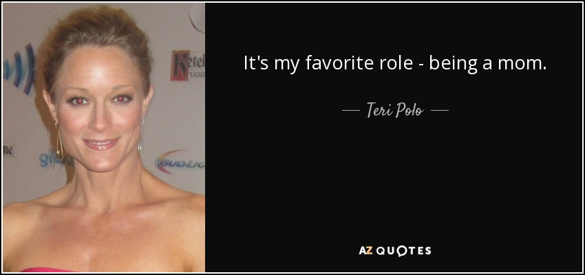 It's my favorite role - being a mom. - Teri Polo
