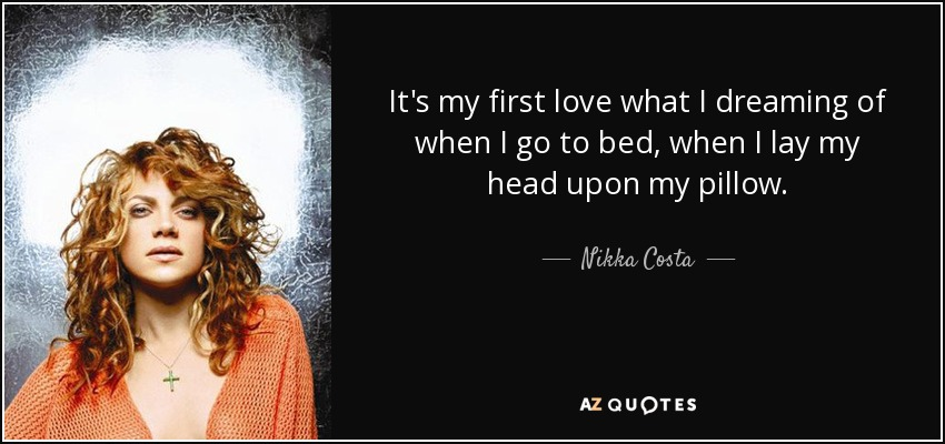 It's my first love what I dreaming of when I go to bed, when I lay my head upon my pillow. - Nikka Costa
