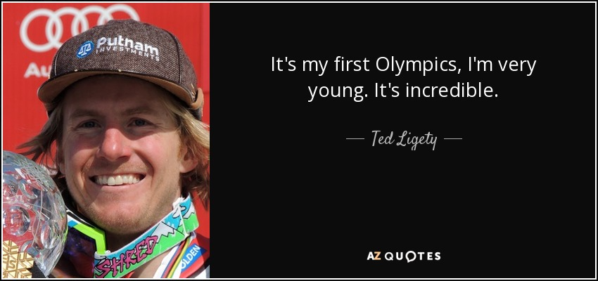 It's my first Olympics, I'm very young. It's incredible. - Ted Ligety
