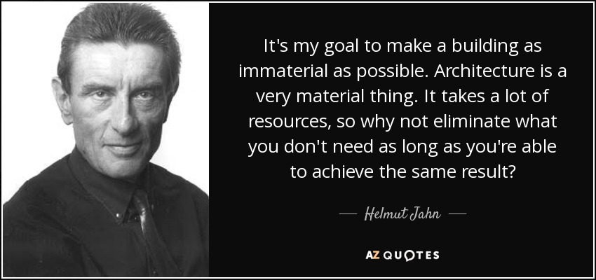 It's my goal to make a building as immaterial as possible. Architecture is a very material thing. It takes a lot of resources, so why not eliminate what you don't need as long as you're able to achieve the same result? - Helmut Jahn