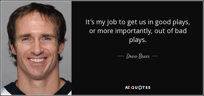 It's my job to get us in good plays, or more importantly, out of bad plays. - Drew Brees