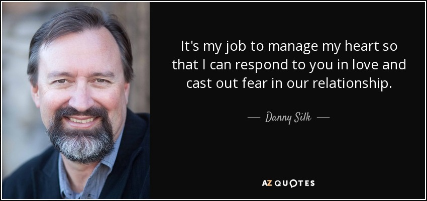 It's my job to manage my heart so that I can respond to you in love and cast out fear in our relationship. - Danny Silk