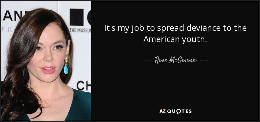 It's my job to spread deviance to the American youth. - Rose McGowan
