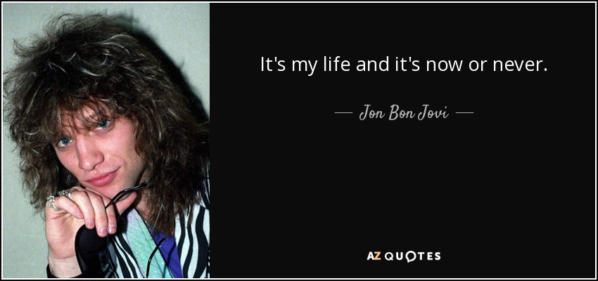 Jon Bon Jovi quote: It's my life and it's now or never