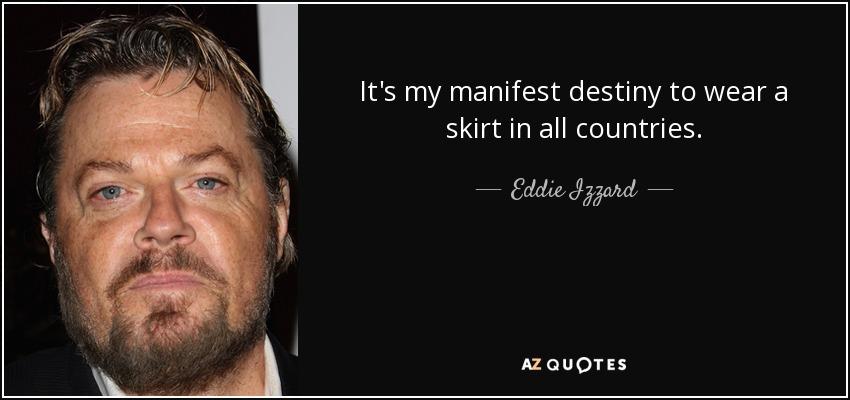 It's my manifest destiny to wear a skirt in all countries. - Eddie Izzard