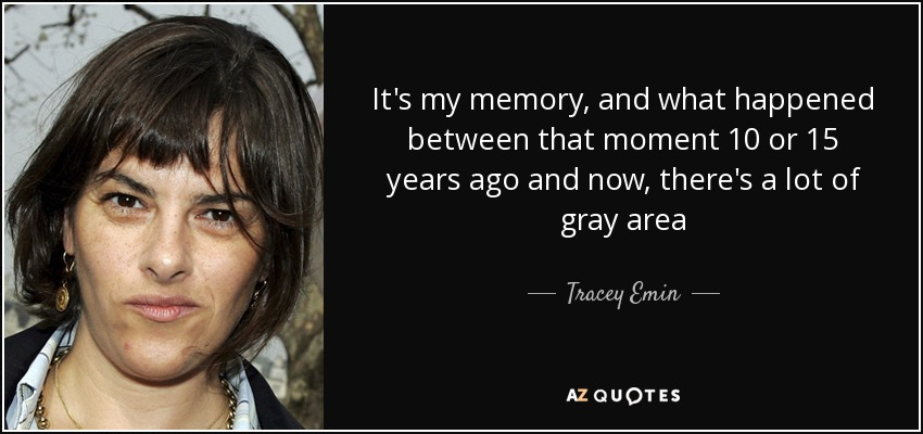 It's my memory, and what happened between that moment 10 or 15 years ago and now, there's a lot of gray area - Tracey Emin