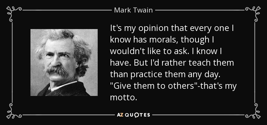 It's my opinion that every one I know has morals, though I wouldn't like to ask. I know I have. But I'd rather teach them than practice them any day.