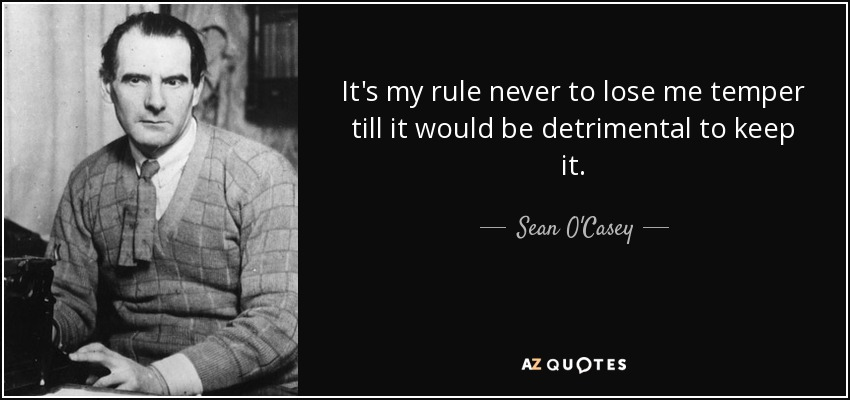 It's my rule never to lose me temper till it would be detrimental to keep it. - Sean O'Casey