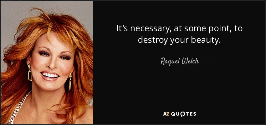 It's necessary, at some point, to destroy your beauty. - Raquel Welch