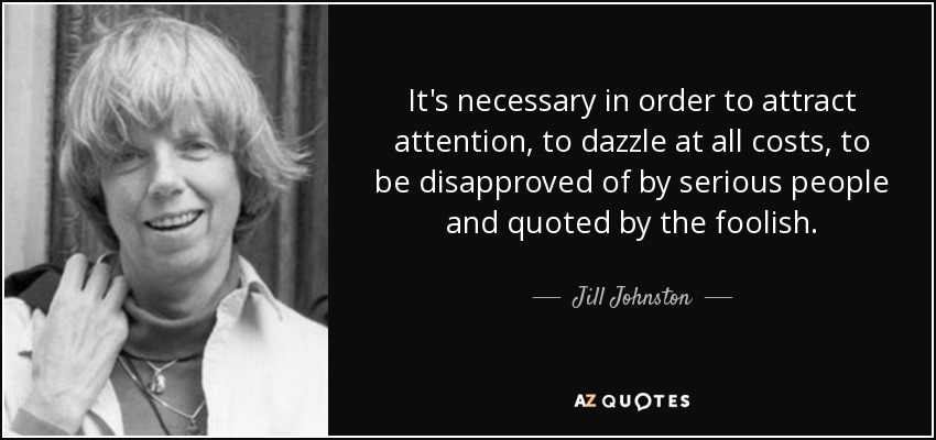 It's necessary in order to attract attention, to dazzle at all costs, to be disapproved of by serious people and quoted by the foolish. - Jill Johnston