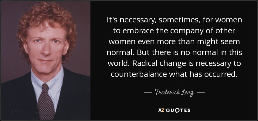 It's necessary, sometimes, for women to embrace the company of other women even more than might seem normal. But there is no normal in this world. Radical change is necessary to counterbalance what has occurred. - Frederick Lenz