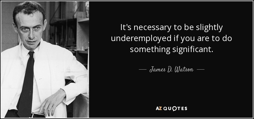 It's necessary to be slightly underemployed if you are to do something significant. - James D. Watson
