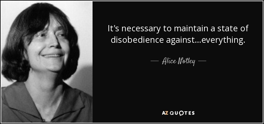 It's necessary to maintain a state of disobedience against...everything. - Alice Notley