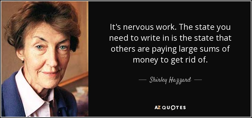 It's nervous work. The state you need to write in is the state that others are paying large sums of money to get rid of. - Shirley Hazzard