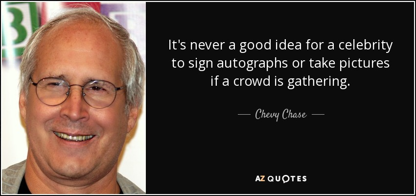 It's never a good idea for a celebrity to sign autographs or take pictures if a crowd is gathering. - Chevy Chase