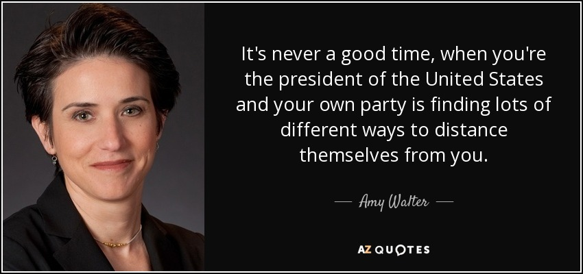 It's never a good time, when you're the president of the United States and your own party is finding lots of different ways to distance themselves from you. - Amy Walter