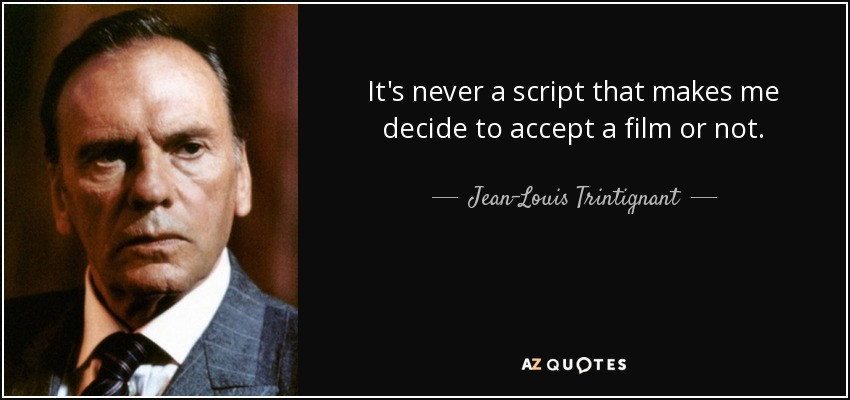 It's never a script that makes me decide to accept a film or not. - Jean-Louis Trintignant