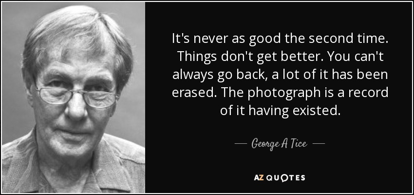 It's never as good the second time. Things don't get better. You can't always go back, a lot of it has been erased. The photograph is a record of it having existed. - George A Tice