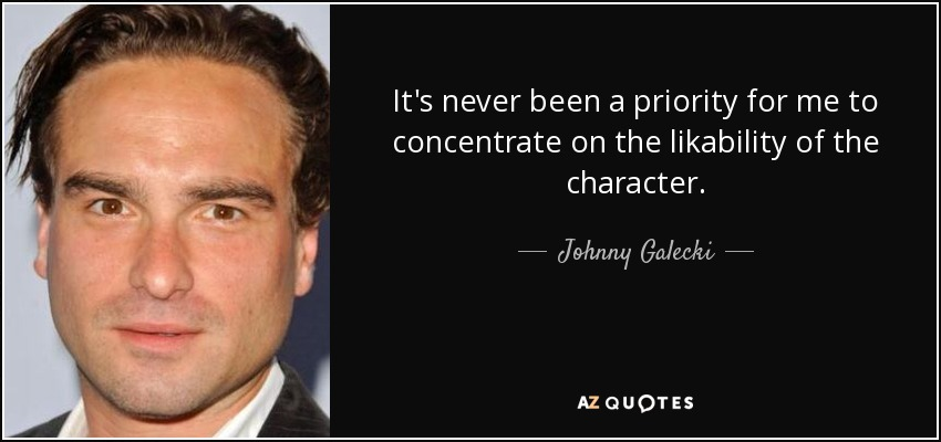It's never been a priority for me to concentrate on the likability of the character. - Johnny Galecki