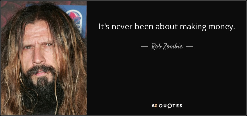 It's never been about making money. - Rob Zombie