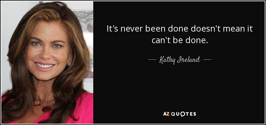It's never been done doesn't mean it can't be done. - Kathy Ireland