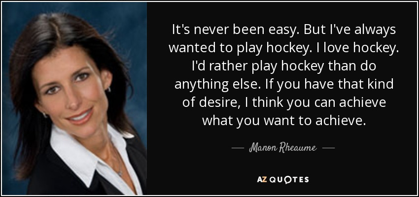It's never been easy. But I've always wanted to play hockey. I love hockey. I'd rather play hockey than do anything else. If you have that kind of desire, I think you can achieve what you want to achieve. - Manon Rheaume