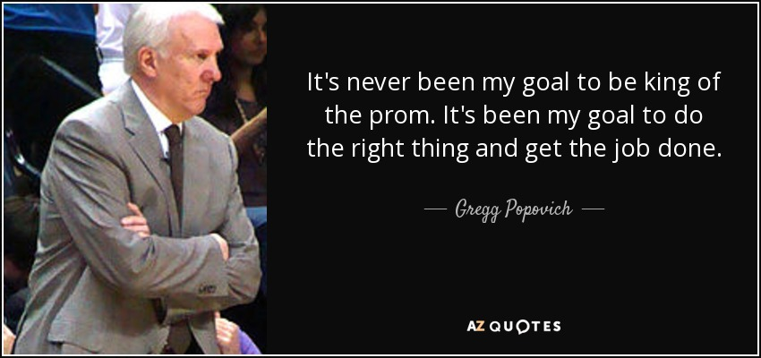 It's never been my goal to be king of the prom. It's been my goal to do the right thing and get the job done. - Gregg Popovich